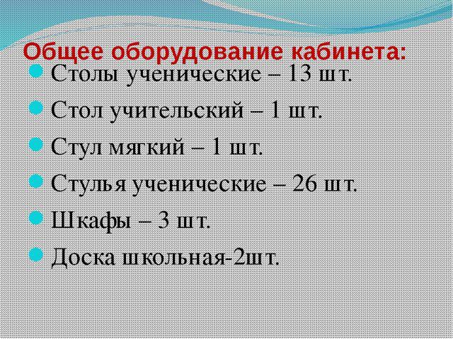 Общее оборудование кабинета: Столы ученические – 13 шт. Стол учительский – 1...