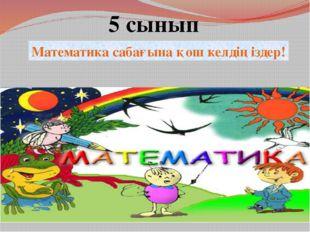 Математика сабағына қош келдіңіздер! 5 сынып
