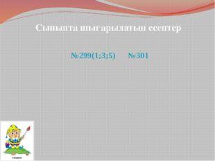 Сыныпта шығарылатын есептер №299(1;3;5) №301