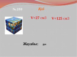 Куб V=27 см3 Жауабы: а= №288 V=125 см3