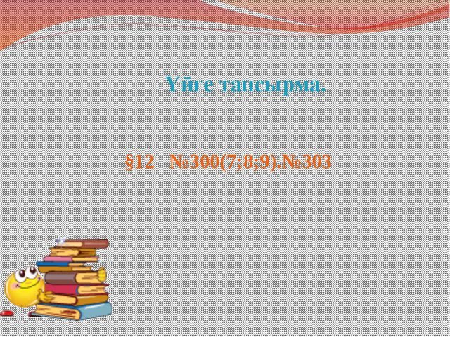 Үйге тапсырма. §12 №300(7;8;9).№303