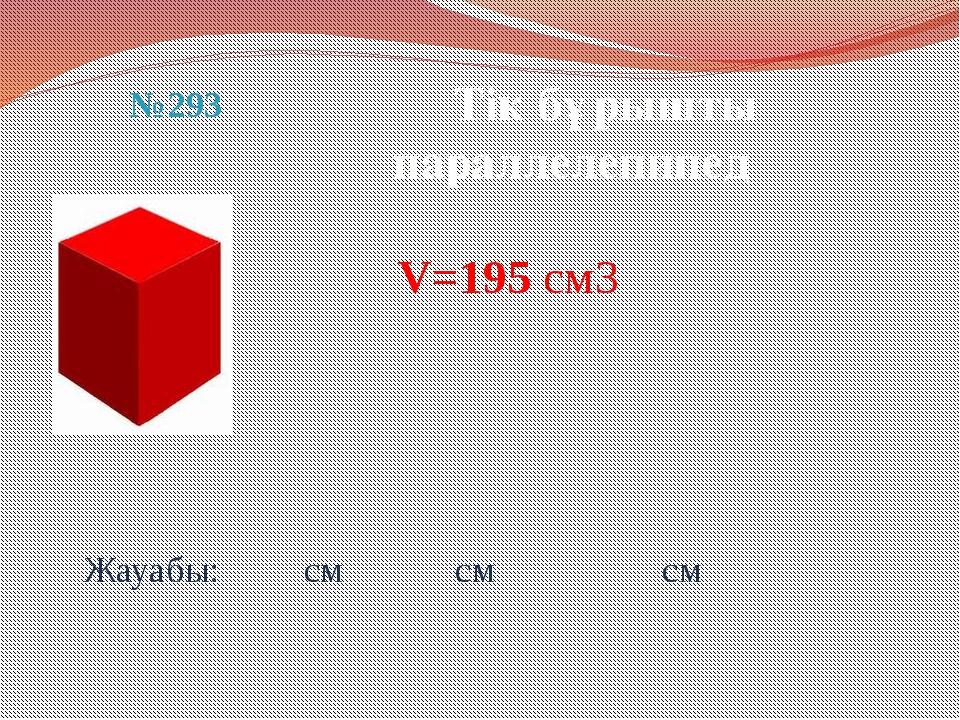 Жауабы: см см см Тік бұрышты параллелепипед №293 V=195 см3