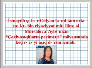 İsmayıllı şəhər Cülyan kənd tam orta məktəbin riyaziyyat müəlliməsi Mursalova