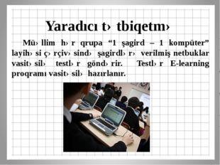 """Yaradıcı tətbiqetmə Müəllim hər qrupa """"1 şagird – 1 kompüter"""" layihəsi çərçi"""
