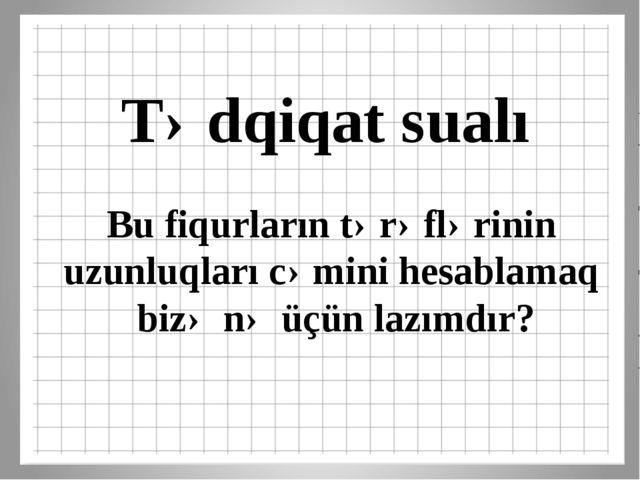 Tədqiqat sualı Bu fiqurların tərəflərinin uzunluqları cəmini hesablamaq bizə...