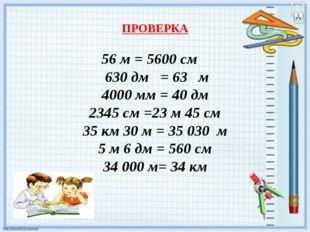 ПРОВЕРКА 56 м = 5600 см 630 дм = 63 м 4000 мм = 40 дм 2345 см =23 м 45 см 35