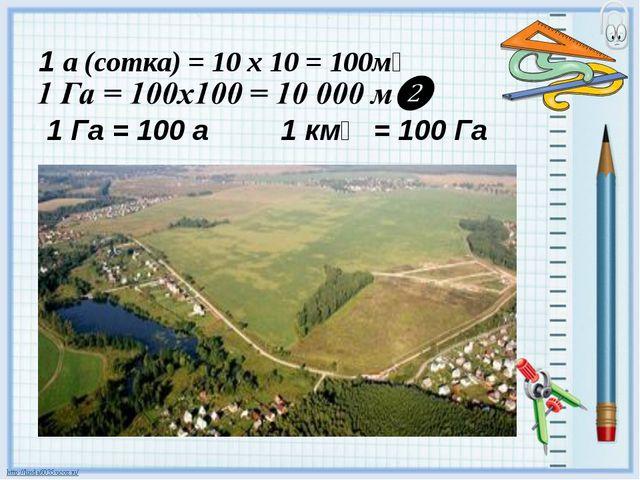 1 а (сотка) = 10 х 10 = 100м❷ 1 Га = 100 а 1 км❷ = 100 Га