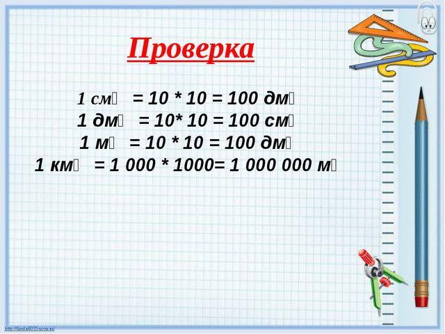 Проверка 1 см❷ = 10 * 10 = 100 дм❷ 1 дм❷ = 10* 10 = 100 см❷ 1 м❷ = 10 * 10 =...
