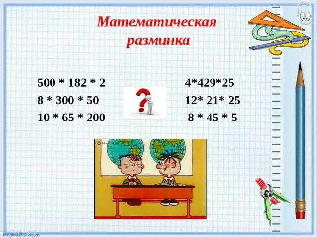 Математическая разминка 500 * 182 * 2 4*429*25 8 * 300 * 50 12* 21* 25 10 * 6...