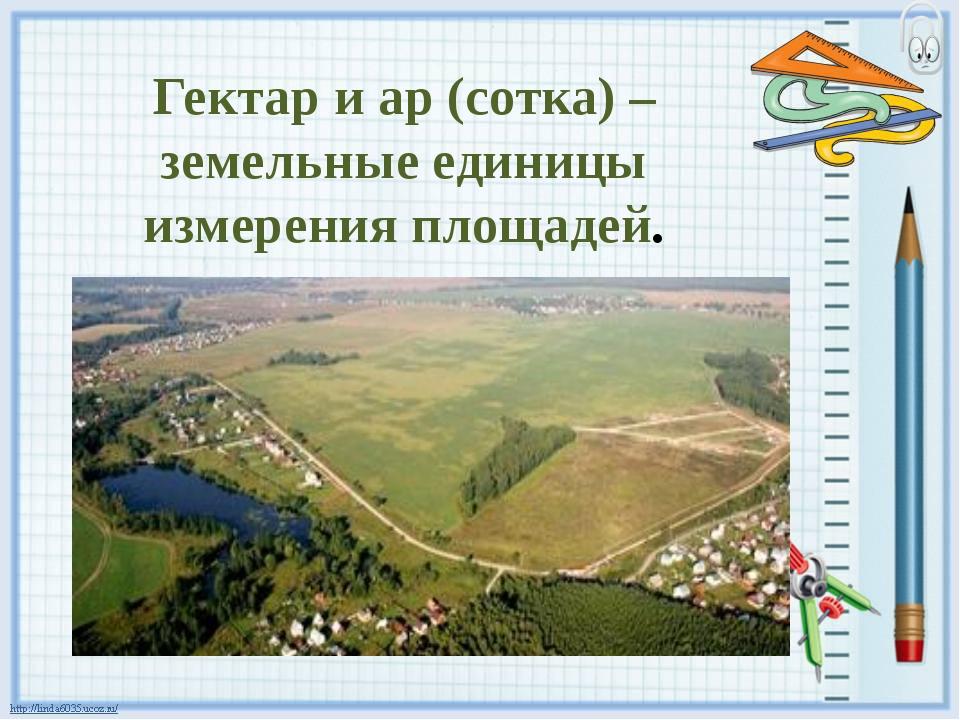 Гектар и ар (сотка) – земельные единицы измерения площадей.