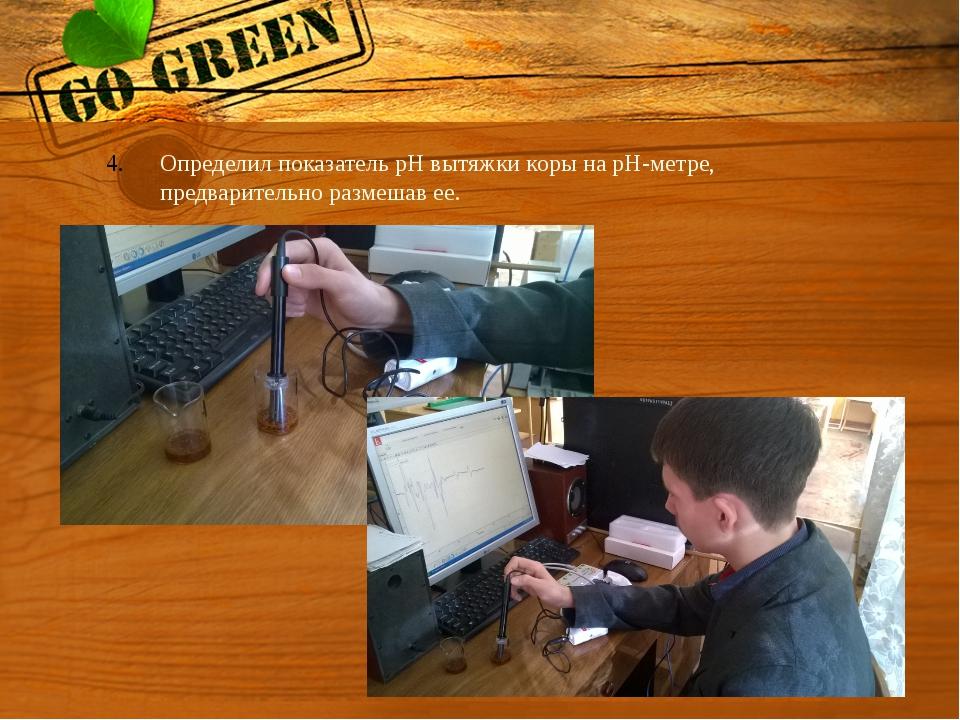 Определил показатель pH вытяжки коры на pH-метре, предварительно размешав ее.