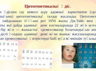 Цитогенетикалық әдіс. Бұл әдіспен сау немесе ауру адамның кариотипіне (хромо