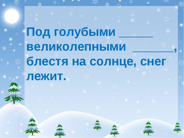 Под голубыми _____ великолепными ______, блестя на солнце, снег лежит.