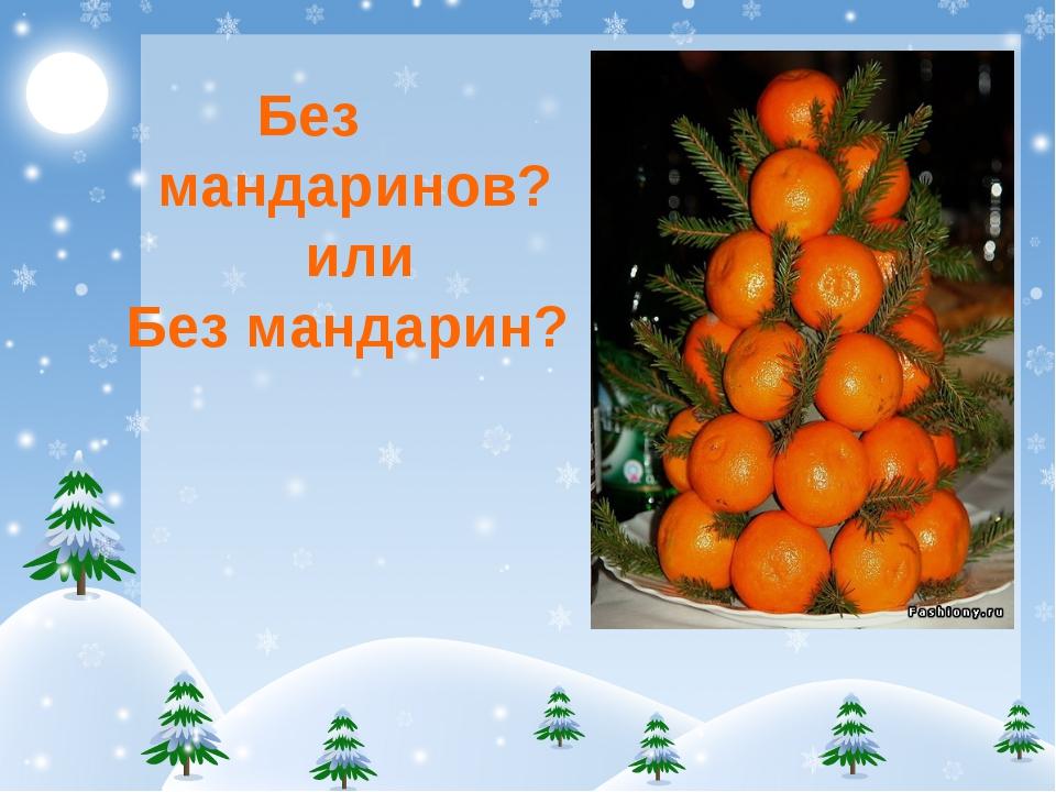 Без мандаринов? или Без мандарин?