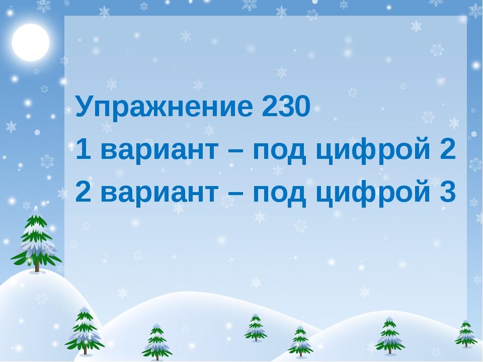 Упражнение 230 1 вариант – под цифрой 2 2 вариант – под цифрой 3