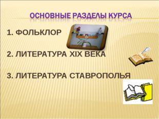 1. ФОЛЬКЛОР 2. ЛИТЕРАТУРА XIX ВЕКА 3. ЛИТЕРАТУРА СТАВРОПОЛЬЯ