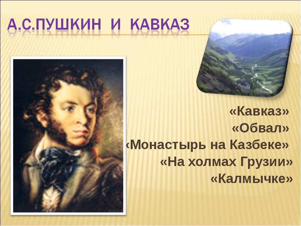 «Кавказ» «Обвал» «Монастырь на Казбеке» «На холмах Грузии» «Калмычке»