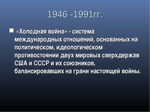 1946 -1991гг. «Холодная война» - система международных отношений, основанных