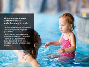 Основные причины возникновения водобоязни у детей: - ужас невиданного и неве