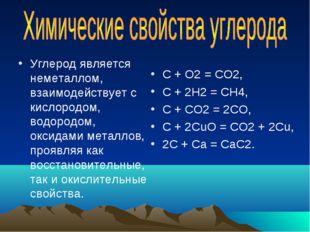 Углерод является неметаллом, взаимодействует с кислородом, водородом, оксидам