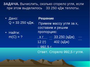 ЗАДАЧА. Вычислить, сколько сгорело угля, если при этом выделилось 33250 кДж