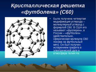 Кристаллическая решетка «футболена» (С60) Была получена четвертая модификация