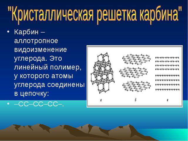 Карбин – аллотропное видоизменение углерода. Это линейный полимер, у которого...