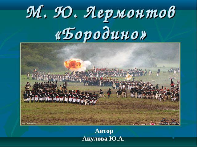 М. Ю. Лермонтов «Бородино» Автор Акулова Ю.А.