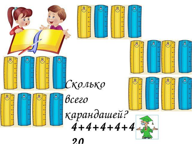 Сколько всего карандашей? 4+4+4+4+4= 20