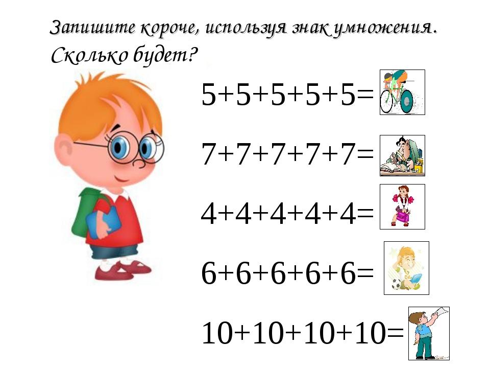 Запишите короче, используя знак умножения. Сколько будет? 5+5+5+5+5= 25 7+7+7...