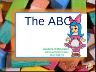 The ABC Выполнила: Подбельская Е.А.. учитель английского языка МБОУ СОШ №5