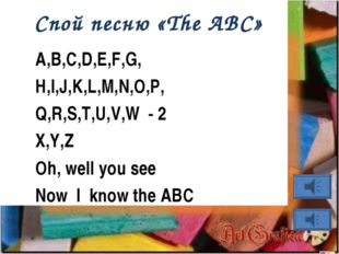 Спой песню «The ABC» A,B,C,D,E,F,G, H,I,J,K,L,M,N,O,P, Q,R,S,T,U,V,W - 2 X,Y,