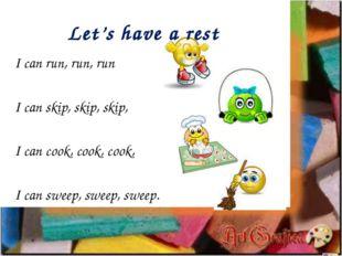 Let's have a rest I can run, run, run I can skip, skip, skip, I can cook, coo