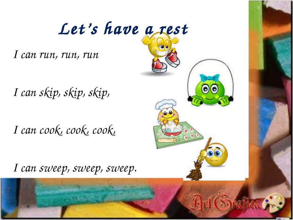 Let's have a rest I can run, run, run I can skip, skip, skip, I can cook, coo...