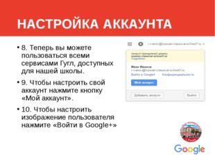 НАСТРОЙКА АККАУНТА 8. Теперь вы можете пользоваться всеми сервисами Гугл, дос