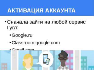 АКТИВАЦИЯ АККАУНТА Сначала зайти на любой сервис Гугл: Google.ru Classroom.go