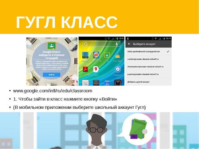 ГУГЛ КЛАСС www.google.com/intl/ru/edu/classroom 1. Чтобы зайти в класс нажмит...