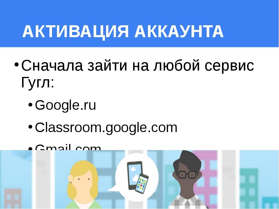 АКТИВАЦИЯ АККАУНТА Сначала зайти на любой сервис Гугл: Google.ru Classroom.go...