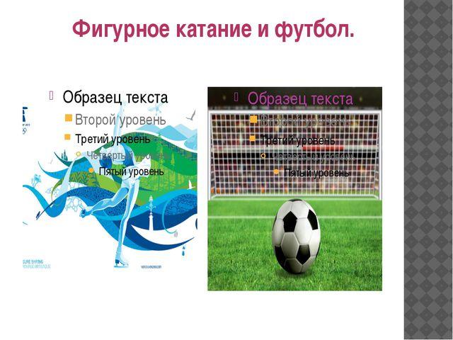 Фигурное катание и футбол.