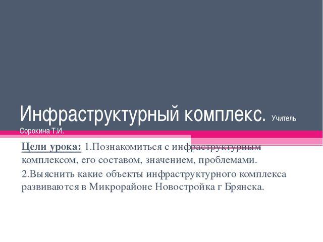 Инфраструктурный комплекс. Учитель Сорокина Т.И. Цели урока: 1.Познакомиться...