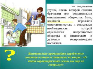 Семья́— социальная группа, члены которой связаны брачными или родственными