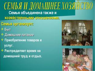 Семья объединена также и хозяйственными отношениями. Семья организует: Быт Д
