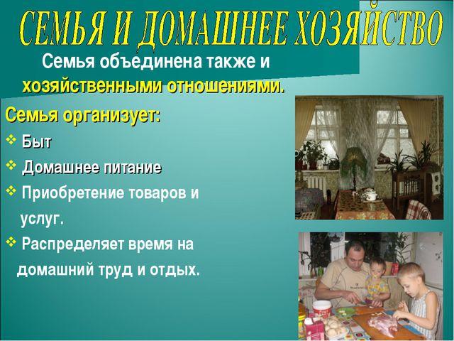 Семья объединена также и хозяйственными отношениями. Семья организует: Быт Д...