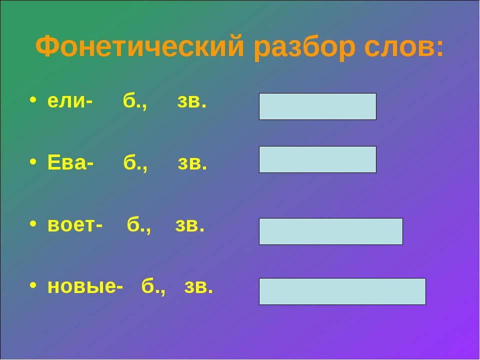 Фонетический разбор слов: ели- б., зв. Ева- б., зв. воет- б., зв. новые- б.,...