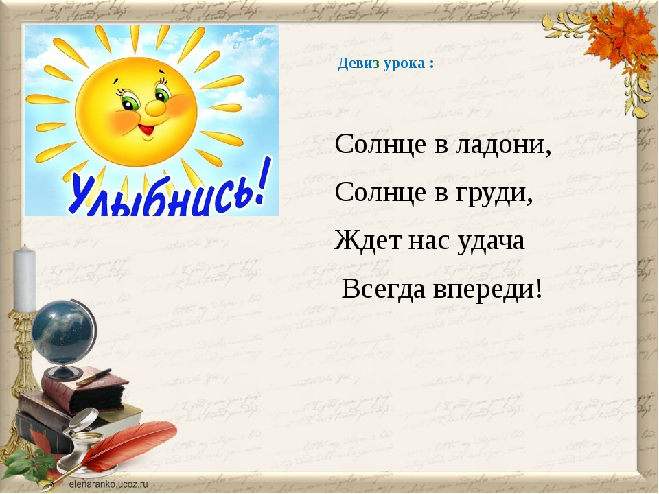 Девиз урока : Солнце в ладони, Солнце в груди, Ждет нас удача Всегда впереди!