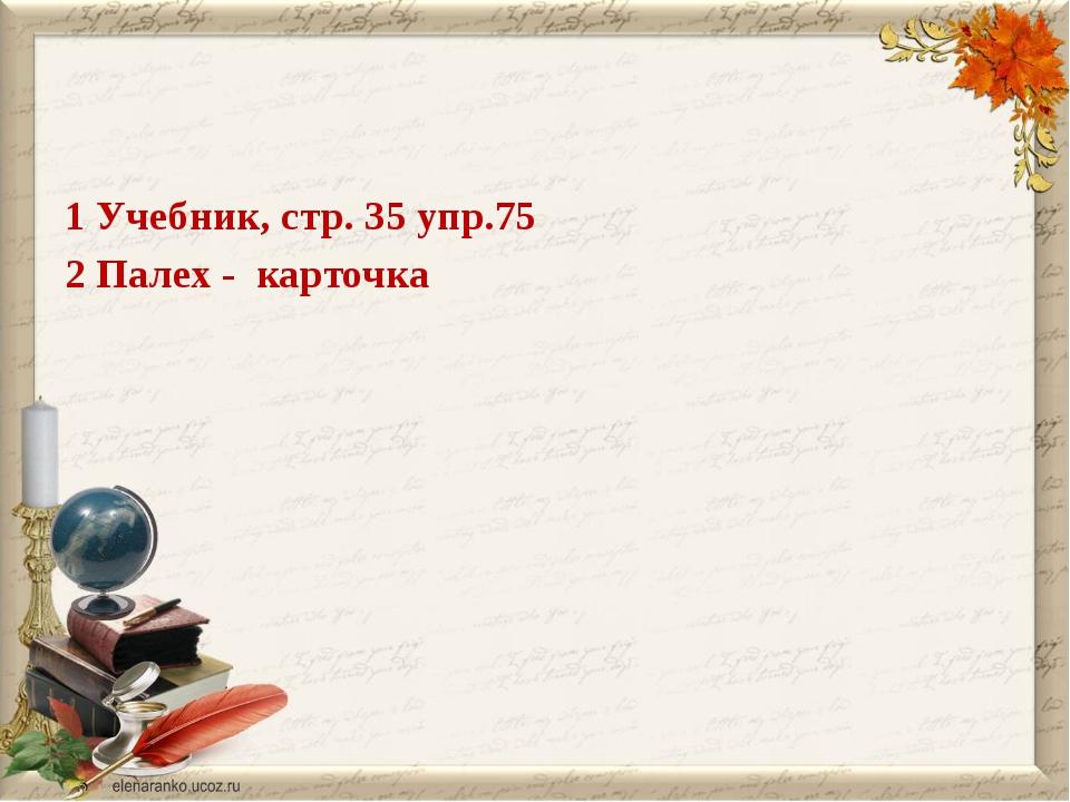 1 Учебник, стр. 35 упр.75 2 Палех - карточка