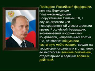 Президент Российской федерации, являясь Верховным Главнокомандующим Вооруженн
