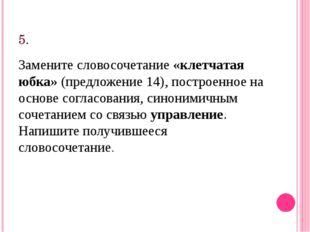 5. Замените словосочетание«клетчатая юбка»(предложение 14), построенное на