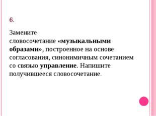 6. Замените словосочетание«музыкальными образами», построенное на основе сог