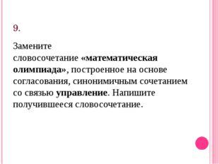 9. Замените словосочетание«математическая олимпиада», построенное на основе